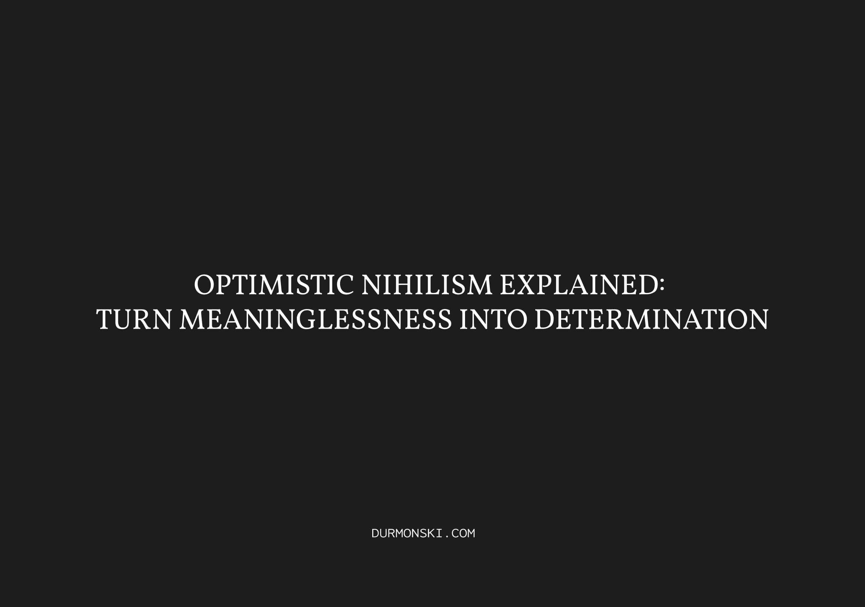 Optimistic-Nihilism-Explained